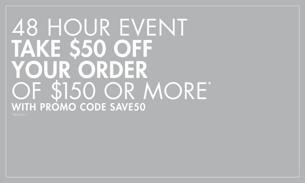 48 hour event. Take $50 off your order of $150 or more with promo code SAVE50